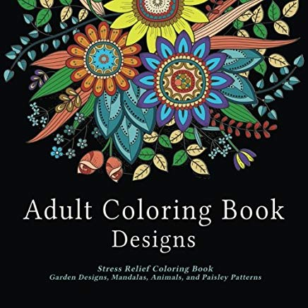 Adult Coloring Book Designs: Stress Relief Coloring Book: Garden Designs, Mandalas, Animals, and Paisley Patterns Cover