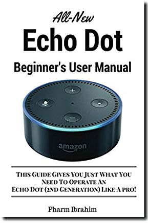 All-New Echo Dot Beginner's User Manual: This Guide Gives You Just What You Need To Operate An Echo Dot (2nd Generation) Like A pro! Cover