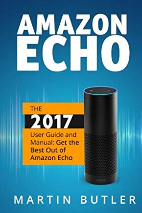 Amazon Echo: The 2017 User Guide and Manual: Get the Best Out of Amazon Echo Cover