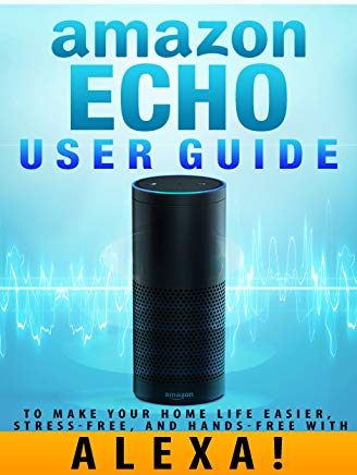 Amazon Echo: User Guide to Make Your Home Life Easier, Stress-Free, and Hands-Free with Alexa! (Amazon Echo Dot Home Automation) Cover
