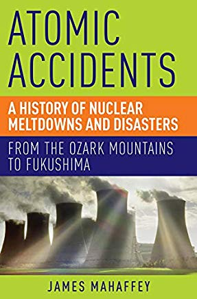 Atomic Accidents: A History of Nuclear Meltdowns and Disasters: From the Ozark Mountains to Fukushima Cover