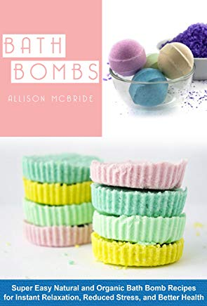 Bath Bombs: Super Easy Natural and Organic Bath Bombs Recipes for Instant Relaxation, Reduced Stress, and Better Health (Homemade Bath Bombs - Learn How to Create Instant Relaxation) Cover