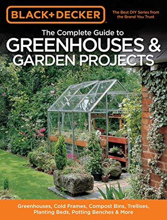 Black & Decker The Complete Guide to Greenhouses & Garden Projects: Greenhouses, Cold Frames, Compost Bins, Trellises, Planting Beds, Potting Benches & More (Black & Decker Complete Guide) Cover