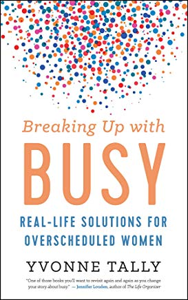 Breaking Up with Busy: Real-Life Solutions for Overscheduled Women Cover