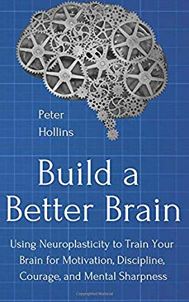Build a Better Brain: Using Neuroplasticity to Train Your Brain for Motivation, Discipline, Courage, and Mental Sharpness Cover