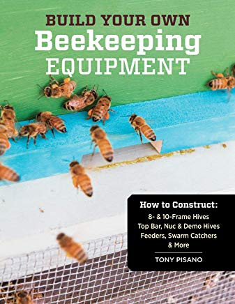 Build Your Own Beekeeping Equipment: How to Construct 8- & 10-Frame Hives; Top Bar, Nuc & Demo Hives; Feeders, Swarm Catchers & More Cover