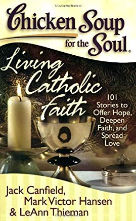 Chicken Soup for the Soul: Living Catholic Faith: 101 Stories to Offer Hope, Deepen Faith, and Spread Love Cover