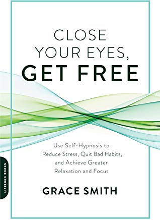 Close Your Eyes, Get Free: Use Self-Hypnosis to Reduce Stress, Quit Bad Habits, and Achieve Greater Relaxation and Focus Cover