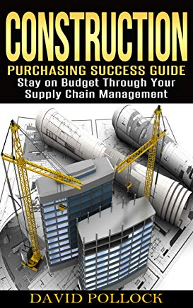 Construction: Purchasing Success Guide, Stay on Budget Through Your Supply Chain Management (Small Business, Project Management, Buying Guide, Procurement, Vendor, Estimating, Bidding) Cover