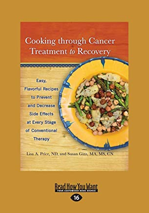 Cooking through Cancer Treatment to Recovery: Easy, Flavorful Recipes to Prevent and Decrease Side Effects at Every Stage of Conventional Therapy Cover