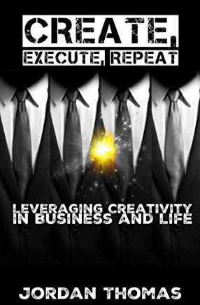 Create, Execute, Repeat: Leveraging Creativity in Business and Life Cover
