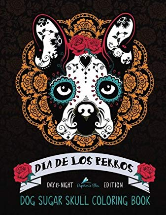 Dia De Los Perros: Dog Sugar Skull Coloring Book: Day & Night Edition (Colouring Books For Grown-Ups) Cover