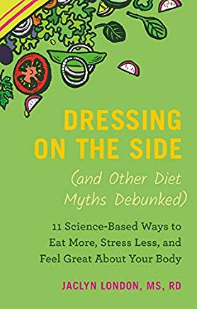 Dressing on the Side (and Other Diet Myths Debunked): 11 Science-Based Ways to Eat More, Stress Less, and Feel Great about Your Body Cover