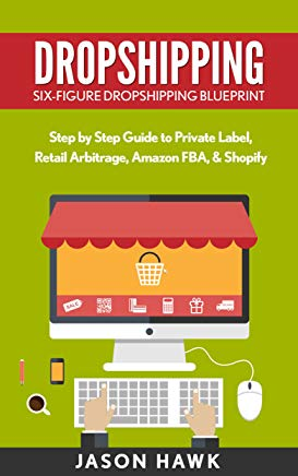 Dropshipping: Six-Figure Dropshipping Blueprint: Step by Step Guide to Private Label, Retail Arbitrage, Amazon FBA, Shopify (Dropshipping Business Empire, Dropshipping Masmtery) Cover
