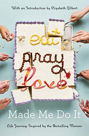 Eat Pray Love Made Me Do It: Life Journeys Inspired by the Bestselling Memoir Cover