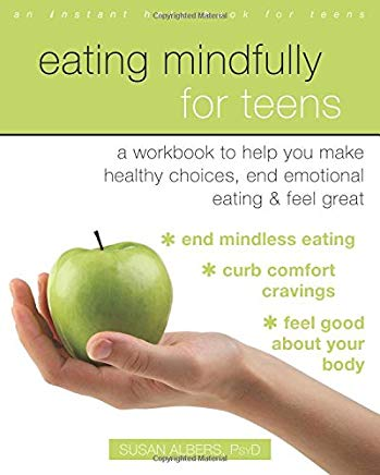Eating Mindfully for Teens: A Workbook to Help You Make Healthy Choices, End Emotional Eating, and Feel Great (An Instant Help Book for Teens) Cover