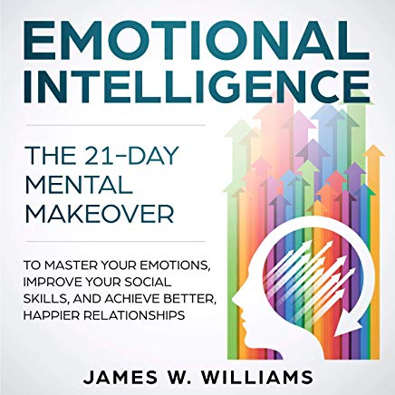 Emotional Intelligence: The 21-Day Mental Makeover to Master Your Emotions, Improve Your Social Skills, and Achieve Better, Happier Relationships Cover