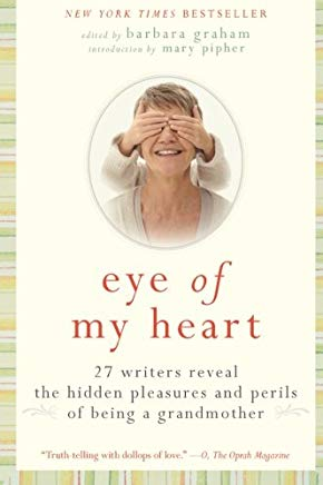 Eye of My Heart: 27 Writers Reveal the Hidden Pleasures and Perils of Being a Grandmother Cover