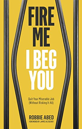 Fire Me I Beg You: Quit Your Miserable Job (Without Risking it All) Cover