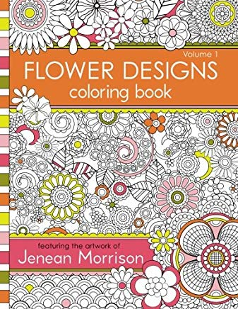 Flower Designs Coloring Book: An Adult Coloring Book for Stress-Relief, Relaxation, Meditation and Creativity (Jenean Morrison Adult Coloring Books) (Volume 1) Cover