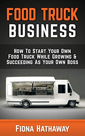 Food Truck Business: How To Start Your Own Food Truck While Growing & Succeeding As Your Own Boss (Food Truck, Food Truck Business, Passive Income, Food ... Truck Startup, Food Truck Business Plan,) Cover