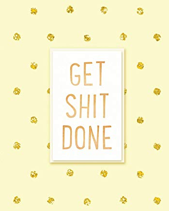 Get Shit Done: 2019 Weekly & Monthly Planner, Academic Student Planner,  Calendar Schedule Organizer and Journal Notebook with Inspirational Quotes ... goals,passion and happiness  (Vol 9) Cover
