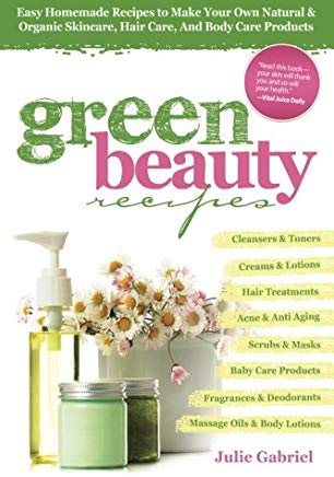 Green Beauty Recipes: Easy Homemade Recipes to Make Your Own Natural and Organic Skincare, Hair Care, and Body Care Products Cover