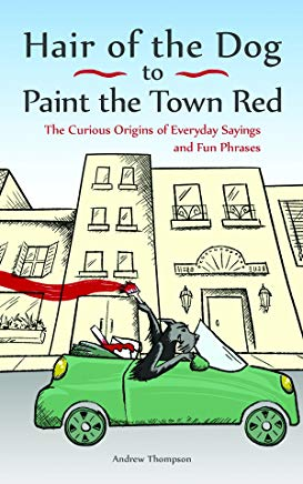 Hair of the Dog to Paint the Town Red: The Curious Origins of Everyday Sayings and Fun Phrases Cover