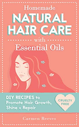 Homemade Natural Hair Care (with Essential Oils): DIY Recipes to Promote Hair Growth, Shine & Repair (Shampoo, Conditioner, Masks, Aromatherapy, Hair Loss Treatment - 100% Cruelty Free) Cover