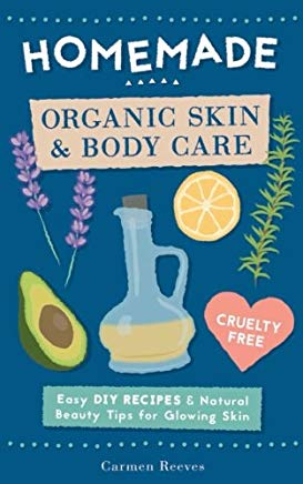 Homemade Organic Skin & Body Care: Easy DIY Recipes and Natural Beauty Tips for Glowing Skin (Body Butters, Essential Oils, Natural Makeup, Masks, Lotions, Body Scrubs & More - 100% Cruelty Free) Cover