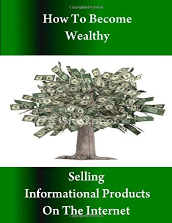 How to Become Wealthy Selling Informational Products on the Internet Cover