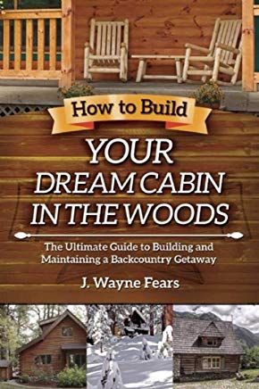 How to Build Your Dream Cabin in the Woods: The Ultimate Guide to Building and Maintaining a Backcountry Getaway Cover