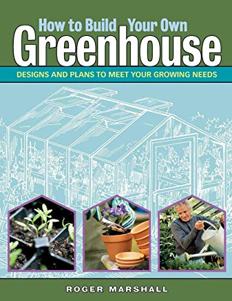How to Build Your Own Greenhouse: Designs and Plans to Meet Your Growing Needs Cover