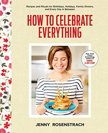 How to Celebrate Everything: Recipes and Rituals for Birthdays, Holidays, Family Dinners, and Every Day In Between Cover