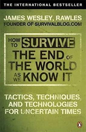 How to Survive The End Of The World As We Know It: Tactics, Techniques And Technologies For Uncertain Times by Rawles, James Wesley (2010) Cover