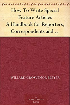 How To Write Special Feature Articles A Handbook for Reporters, Correspondents and Free-Lance Writers Who Desire to Contribute to Popular Magazines and Magazine Sections of Newspapers Cover