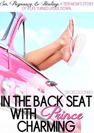 In the Back Seat with Prince Charming. Sex, pregnancy & healing: A teen mom's story of life turned upside down.: A teen mom's life turned upside down. Survival guide for teen girls or boys. Cover