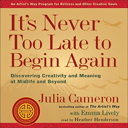 It's Never Too Late to Begin Again: Discovering Creativity and Meaning at Midlife and Beyond: Artist's Way Cover