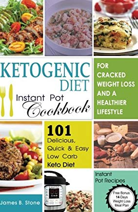 Ketogenic Diet Instant Pot Cookbook For Cracked Weight Loss And A Healthier life: 101 Delicious, Quick & Easy Low Carb Keto Diet Instant Pot Recipes(Free Bonus: 14-Day Weight Loss Meal Plan) Cover