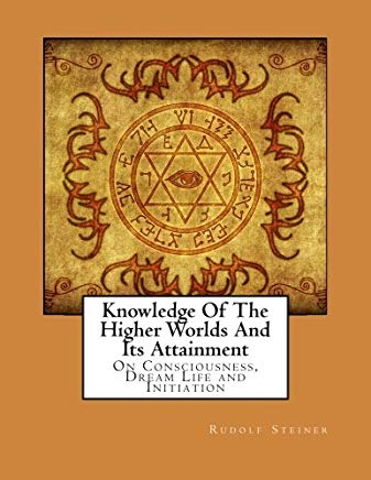 Knowledge Of The Higher Worlds And Its Attainment: On Consciousness, Dream Life and Initiation Cover