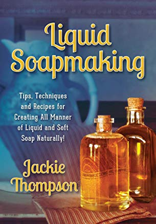 Liquid Soapmaking: Tips, Techniques and Recipes for Creating All Manner of Liquid and Soft Soap Naturally! Cover