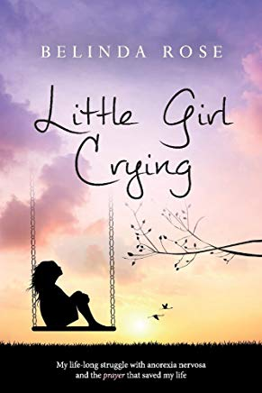 Little Girl Crying: My Life-Long Struggle with Anorexia Nervosa and the Prayer that Saved My Life Cover