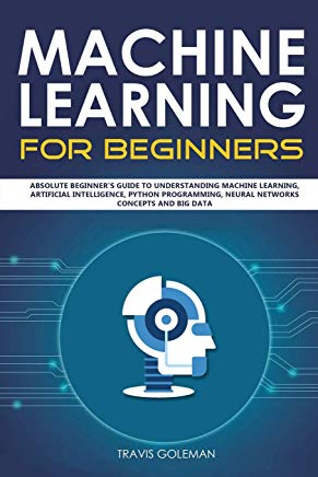 Machine Learning for Beginners: Absolute Beginner's Guide to Understanding Machine Learning, Artificial Intelligence, Python Programming, Neural Networks Concepts and Big Data Cover