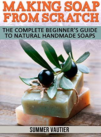 Making Soap from Scratch: Complete Beginner's Guide to Natural Handmade Soaps Cover