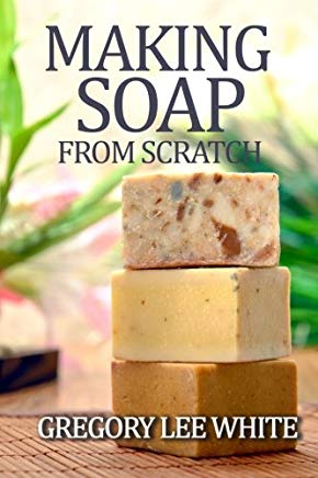 Making Soap From Scratch: How to Make Handmade Soap - A Beginners Guide and Beyond Cover