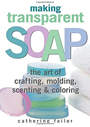 Making Transparent Soap: The Art Of Crafting, Molding, Scenting & Coloring Cover