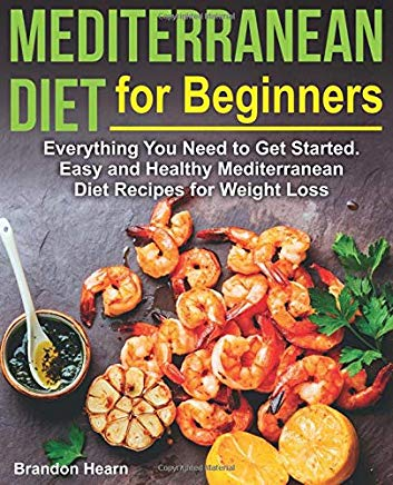 Mediterranean Diet for Beginners: Everything You Need to Get Started. Easy and Healthy Mediterranean Diet Recipes for Weight Loss Cover
