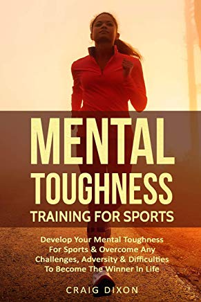 Mental Toughness Training For Sports: Develop Your Mental Toughness For Sports & Overcome Any Challenges, Adversity & Difficulties To Become The Winner In Life Cover