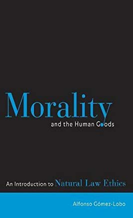 Morality and the Human Goods: An Introduction to Natural Law Ethics Cover
