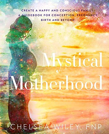 Mystical Motherhood: Create a Happy and Conscious Family: : A Guidebook for Conception, Pregnancy, Birth and Beyond Cover
